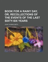 Book for a rainy day, or, Recollections of the events of the last sixty-six years