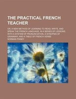 The practical French teacher; or, a new method of learning to read, write, and speak the French language, in a series of lessons;