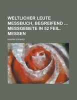 Weltlicher Leute Messbuch, Begreifend Messgebete in 52 Feil. Messen