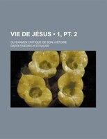Vie De Jésus (1, Pt. 2); Ou Examen Critique De Son Histoire