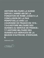 Histoire Militaire De La Suisse Depuis L'annee 468 De La Fondation De Rome Jusqu'a La Conclusion De La Paix - Emanuel May, Emmanuel May