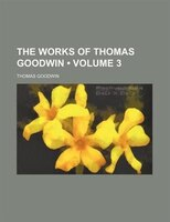 The Works Of Thomas Goodwin (volume 3)