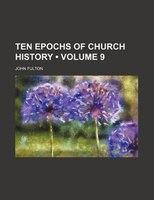 Ten Epochs Of Church History (volume 9)