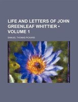 Life And Letters Of John Greenleaf Whittier (volume 1 )