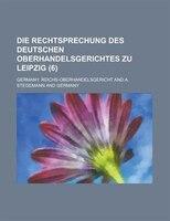 Die Rechtsprechung Des Deutschen Oberhandelsgerichtes Zu Leipzig (6 )