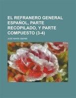 El Refranero General Espanol, Parte Recopilado, Y Parte Compuesto (3-4)