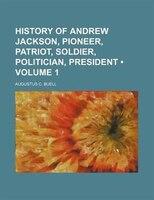 History of Andrew Jackson, Pioneer, Patriot, Soldier, Politician, President (Volume 1 )