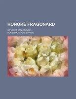 Honoré Fragonard; Sa Vie Et Son Oeuvre