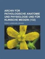 Archiv Fur Pathologische Anatomie Und Physiologie Und Fur Klinische Medizin (132 )