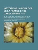 Histoire de La Rivalit?e de La France et de L'angleterre (1-2); Seconde ?epoque Contenant L'histoire de La