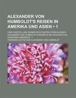 Alexander Von Humboldt's Reisen in Amerika Und Asien (1); Eine Darstellung Seiner Wichtigsten Forschungen. Alexander Von