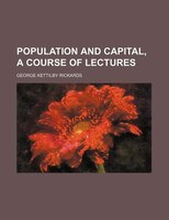 Population and Capital, a Course of Lectures - George Kettilby Rickards