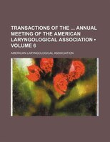 Transactions of the Annual Meeting of the American Laryngological Association (Volume 6)