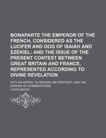 Bonaparte the Emperor of the French, Considered as the Lucifer and Gog of Isaiah and Ezekiel; And the Issue of the Present Contest