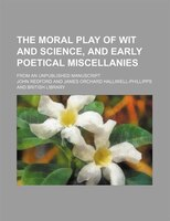 The Moral Play of Wit and Science, and Early Poetical Miscellanies; From an Unpublished Manuscript