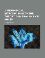 A Methodical Introduction to the Theory and Practice of Physic