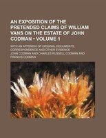 An Exposition of the Pretended Claims of William Vans on the Estate of John Codman (Volume 1); With an Appendix of Original Docume