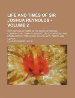 Life and Times of Sir Joshua Reynolds (Volume 2 ); With Notices of Some of His Contemporaries. Commenced by Charles Robert Leslie,
