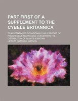 Part First of a Supplement to the Cybele Britannica; To Be Continued Occasionally as a Record of Progressive Knowledge Concerning