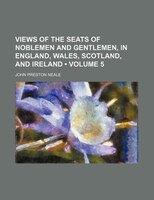 Views of the Seats of Noblemen and Gentlemen, in England, Wales, Scotland, and Ireland (Volume 5 )