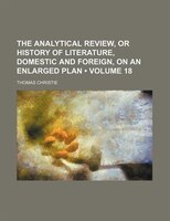 The Analytical Review, or History of Literature, Domestic and Foreign, on an Enlarged Plan (Volume 18)
