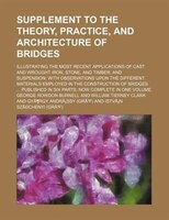 Supplement To The Theory, Practice, And Architecture Of Bridges; Illustrating The Most Recent Applications Of Cast And Wrought Iro