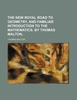 The New Royal Road to Geometry, and Familiar Introduction to the Mathematics.; By Thomas Malton