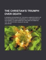 The Christian's Triumph Over Death; A Sermon Occasioned by the Much-Lamented Death of the Reverend Philip Doddridge, D.d.