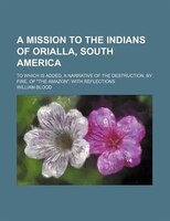 """A Mission to the Indians of Orialla, South America; To Which Is Added, a Narrative of the Destruction, by Fire, of """"The"""
