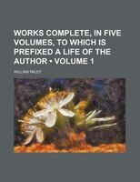 Works Complete, in Five Volumes, to Which Is Prefixed a Life of the Author (Volume 1)