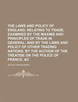 The Laws and Policy of England, Relating to Trade, Examined by the Maxims and Principles of Trade in General; And by the Laws and