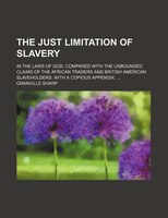 The Just Limitation of Slavery; In the Laws of God, Compared With the Unbounded Claims of the African Traders and British American