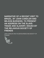 Narrative of a Recent Visit to Brazil, by John Candler and Wilson Burgess; To Present an Address on the Slave-Trade and Slavery, I