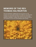 Memoirs of the Rev. Thomas Halyburton; With an Appendix, Embracing an Account of the Church of Scotland During the Times of Halybu