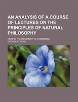 An Analysis of a Course of Lectures on the Principles of Natural Philosophy; Read in the University of Cambridge