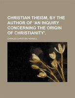 Christian Theism, by the Author of 'an Inquiry Concerning the Origin of Christianity'.