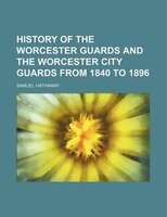 History of the Worcester Guards and the Worcester City Guards From 1840 to 1896