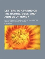 Letters to a Friend on the Nature, Uses, and Abuses of Money; With Particular Application to the Proposed Free and Unlimited Coina