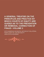 A General Treatise on the Principles and Practice by Which Courts of Equity Are Guided as to the Prevention or Remedial Correction