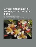 M. Tulli Ciceronis in C. Verrem, Act. Ii. Lib. Iv, de Signis; The Fourth Verrine of Cicero