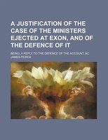 A Justification of the Case of the Ministers Ejected at Exon, and of the Defence of It; Being, a Reply to the Defence of the Accou