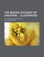 The Mosaic Account of Creation Illustrated; Or, a Humble Walk With God