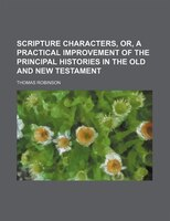 Scripture Characters, Or, a Practical Improvement of the Principal Histories in the Old and New Testament
