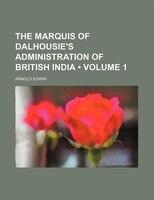 The Marquis of Dalhousie's Administration of British India (Volume 1 )