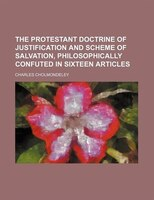The Protestant Doctrine of Justification and Scheme of Salvation, Philosophically Confuted in Sixteen Articles