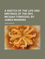A sketch of the life and writings of the Rev. Micaiah Towgood, by James Manning