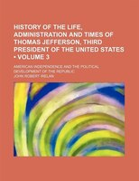 History of the life, administration and times of Thomas Jefferson, third president of the United States (Volume 3); American indep