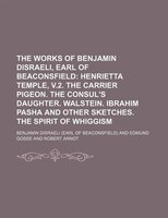 The Works of Benjamin Disraeli, Earl of Beaconsfield;  Henrietta Temple, v.2. The carrier pigeon. The consul's daughter.
