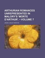 Arthurian romances unrepresented in Malory's 'Morte d'Arthur'. (Volume 7)