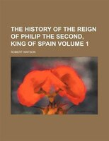 The history of the reign of Philip the Second, King of Spain Volume 1